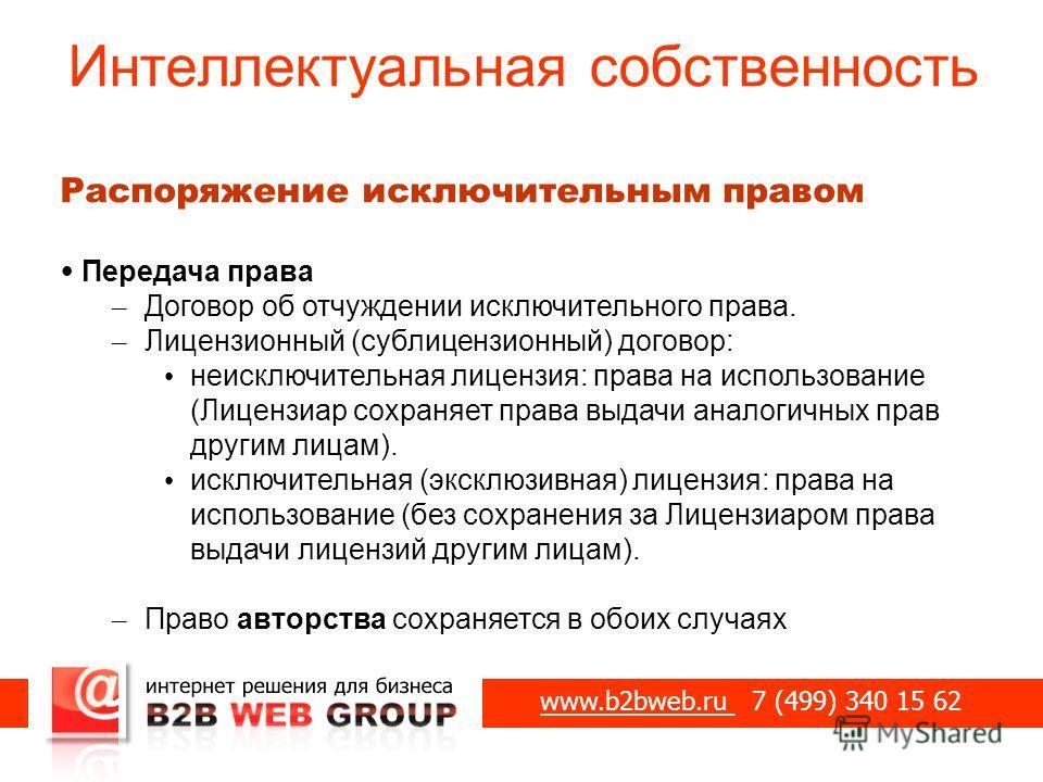 Интеллектуальная собственность www.b2bweb.ru 7 (499) 340 15 62 Распоряжение исключительным правом Передача права – Договор об отчуждении исключительного права. – Лицензионный (сублицензионный) договор: неисключительная лицензия: права на использовани
