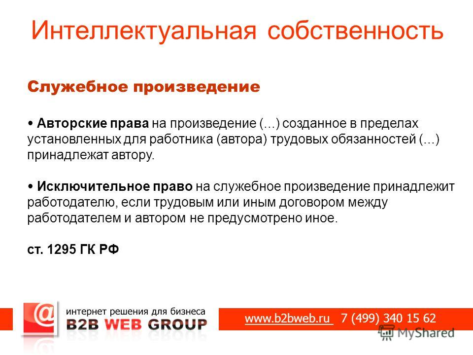 Интеллектуальная собственность www.b2bweb.ru 7 (499) 340 15 62 Служебное произведение Авторские права на произведение (...) созданное в пределах установленных для работника (автора) трудовых обязанностей (...) принадлежат автору. Исключительное право
