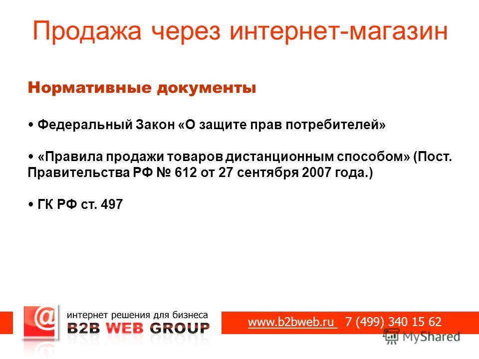Продажа через интернет-магазин www.b2bweb.ru 7 (499) 340 15 62 Нормативные документы Федеральный Закон «О защите прав потребителей» «Правила продажи товаров дистанционным способом» (Пост. Правительства РФ 612 от 27 сентября 2007 года.) ГК РФ ст. 497