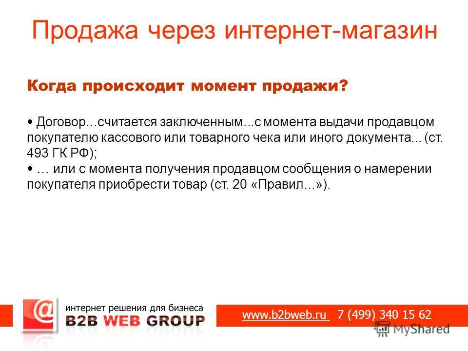 Продажа через интернет-магазин www.b2bweb.ru 7 (499) 340 15 62 Когда происходит момент продажи? Договор...считается заключенным...с момента выдачи продавцом покупателю кассового или товарного чека или иного документа... (ст. 493 ГК РФ); … или с момен