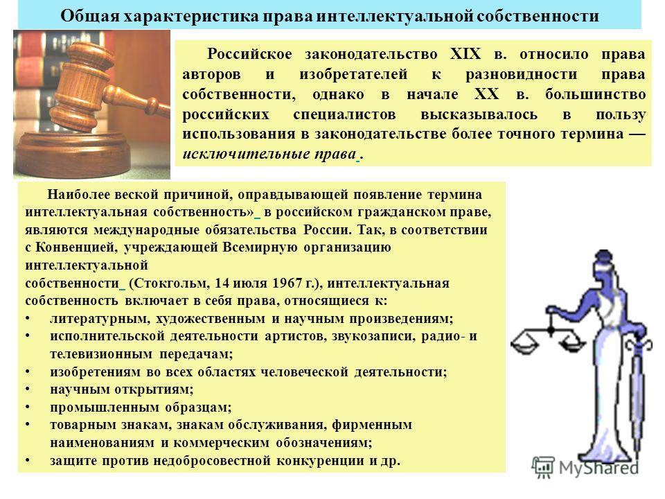 Общая характеристика права интеллектуальной собственности Российское законодательство XIX в. относило права авторов и изобретателей к разновидности права собственности, однако в начале XX в. большинство российских специалистов высказывалось в пользу