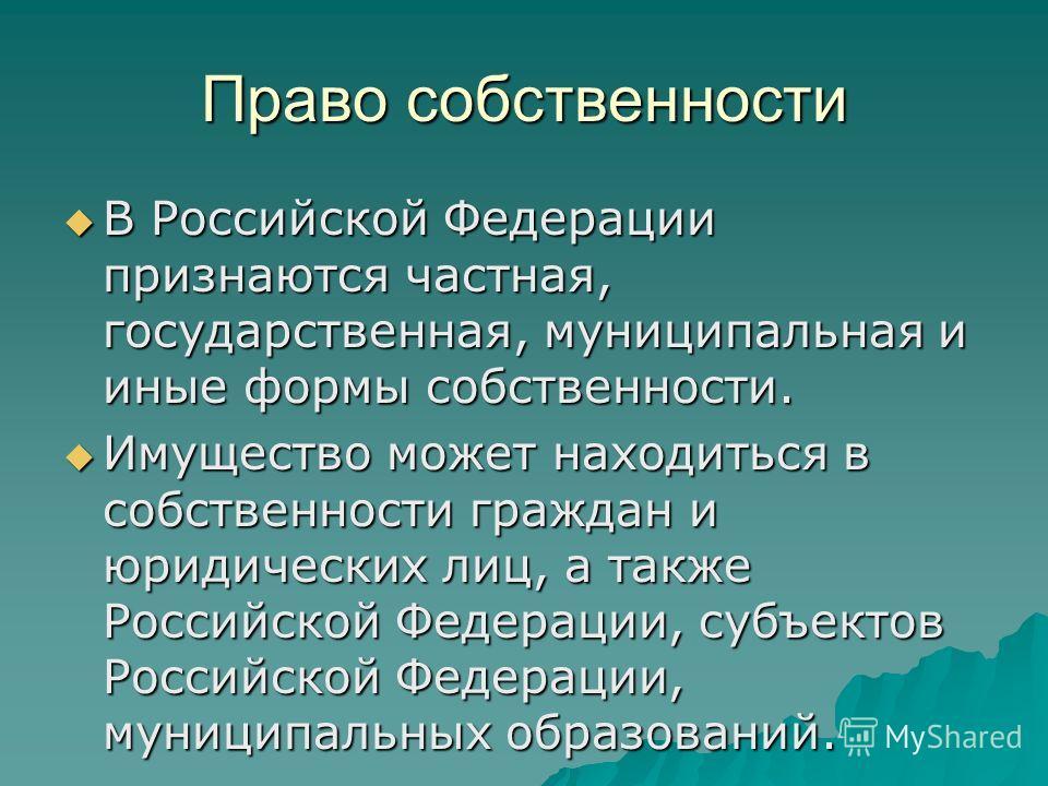 Право собственности В Российской Федерации признаются частная, государственная, муниципальная и иные формы собственности. В Российской Федерации признаются частная, государственная, муниципальная и иные формы собственности. Имущество может находиться