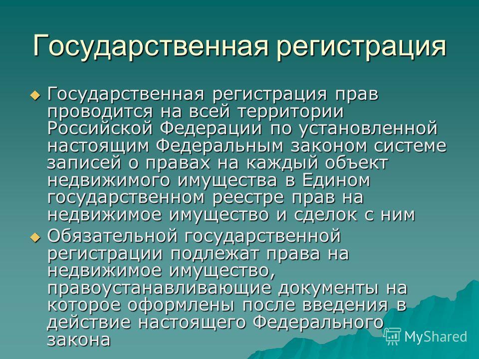 Государственная регистрация Государственная регистрация прав проводится на всей территории Российской Федерации по установленной настоящим Федеральным законом системе записей о правах на каждый объект недвижимого имущества в Едином государственном ре