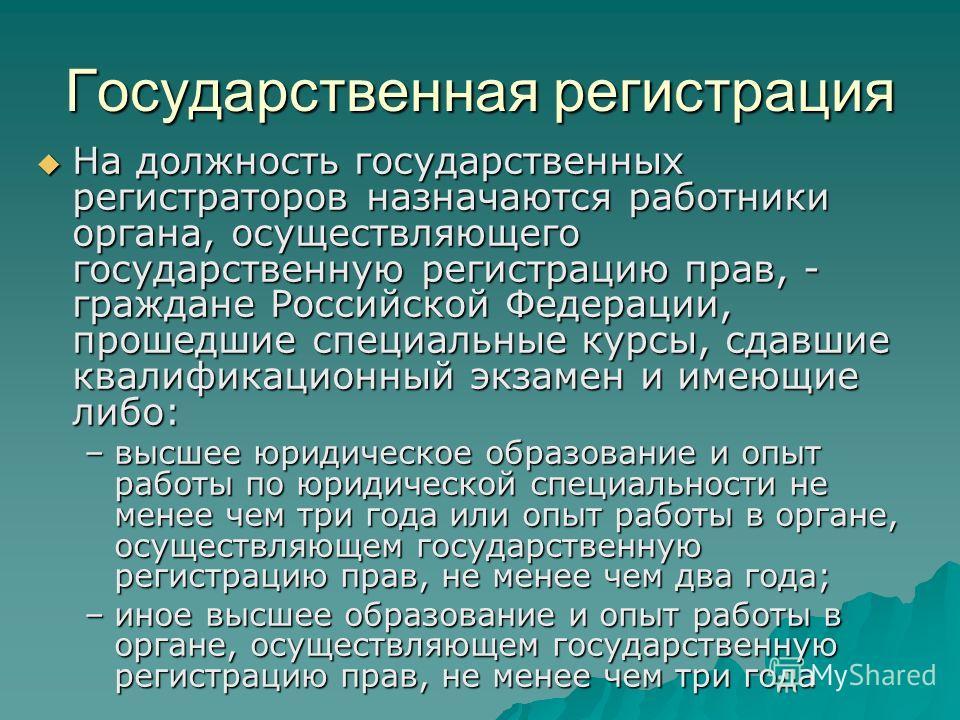 Государственная регистрация На должность государственных регистраторов назначаются работники органа, осуществляющего государственную регистрацию прав, - граждане Российской Федерации, прошедшие специальные курсы, сдавшие квалификационный экзамен и им