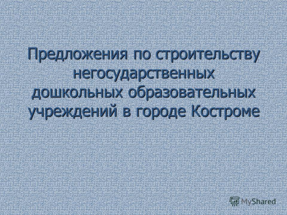 Предложения по строительству негосударственных дошкольных образовательных учреждений в городе Костроме