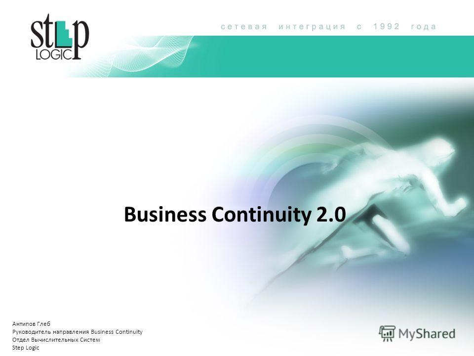 Business Continuity 2.0 Антипов Глеб Руководитель направления Business Continuity Отдел Вычислительных Систем Step Logic