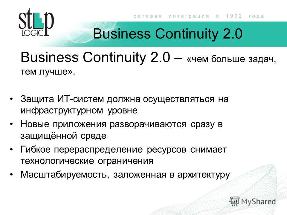 Business Continuity 2.0 – «чем больше задач, тем лучше». Защита ИТ-систем должна осуществляться на инфраструктурном уровне Новые приложения разворачиваются сразу в защищённой среде Гибкое перераспределение ресурсов снимает технологические ограничения