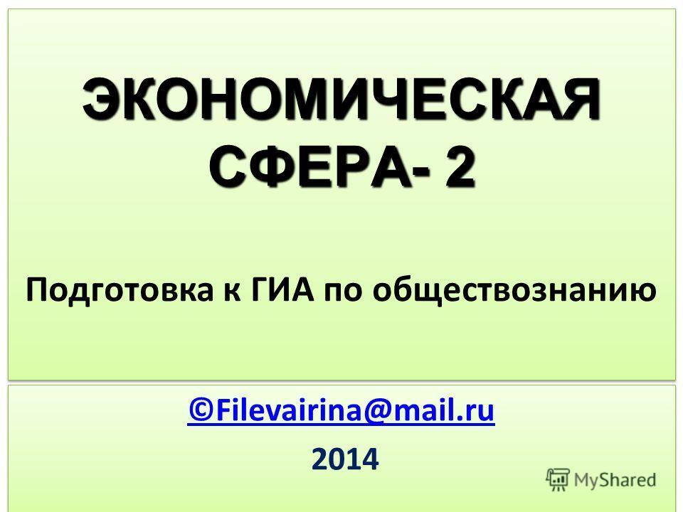 ЭКОНОМИЧЕСКАЯ СФЕРА- 2 ЭКОНОМИЧЕСКАЯ СФЕРА- 2 Подготовка к ГИА по обществознанию ©Filevairina@mail.ru 2014 ©Filevairina@mail.ru 2014