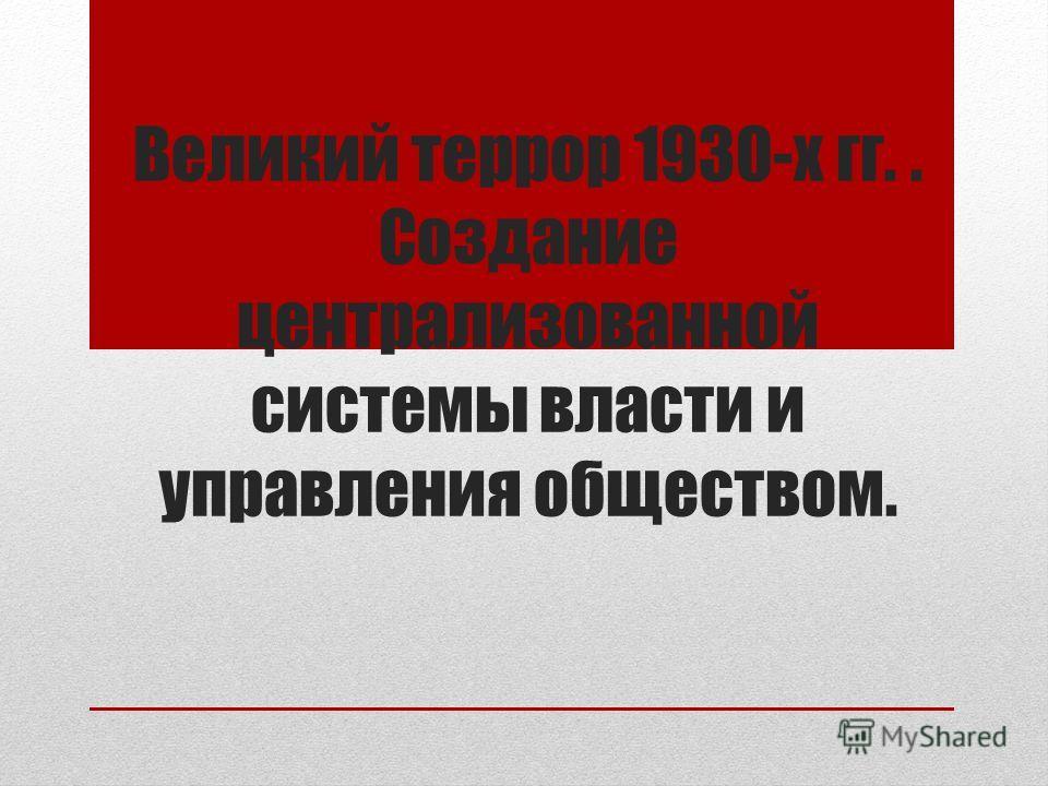 Великий террор 1930-х гг.. Создание централизованной системы власти и управления обществом.