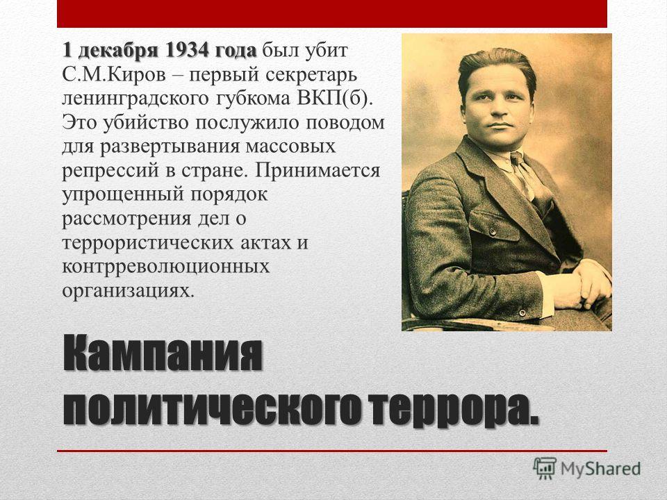 Кампания политического террора. 1 декабря 1934 года 1 декабря 1934 года был убит С.М.Киров – первый секретарь ленинградского губкома ВКП(б). Это убийство послужило поводом для развертывания массовых репрессий в стране. Принимается упрощенный порядок
