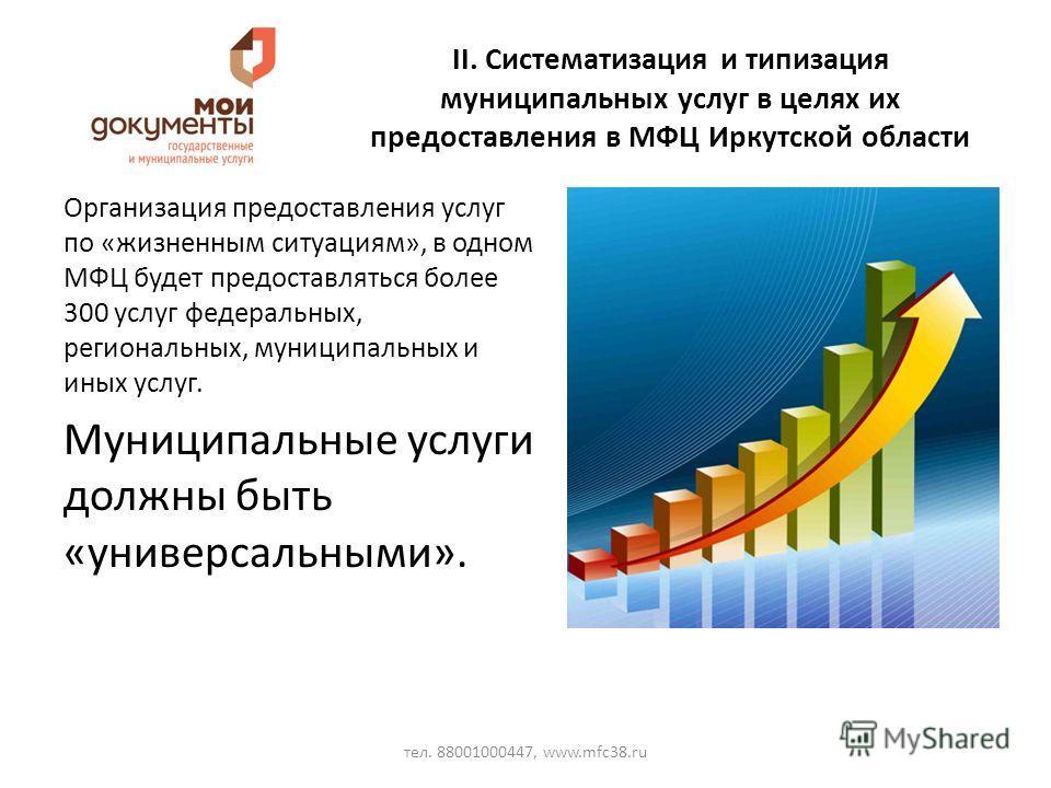 II. Систематизация и типизация муниципальных услуг в целях их предоставления в МФЦ Иркутской области Организация предоставления услуг по «жизненным ситуациям», в одном МФЦ будет предоставляться более 300 услуг федеральных, региональных, муниципальных