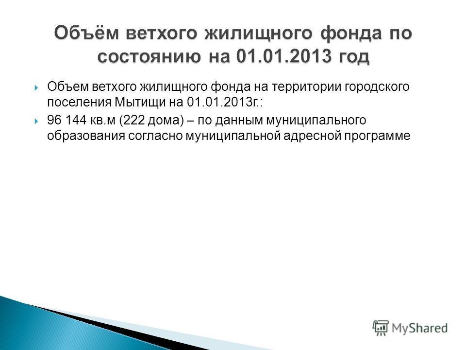 Объем ветхого жилищного фонда на территории городского поселения Мытищи на 01.01.2013 г.: 96 144 кв.м (222 дома) – по данным муниципального образования согласно муниципальной адресной программе