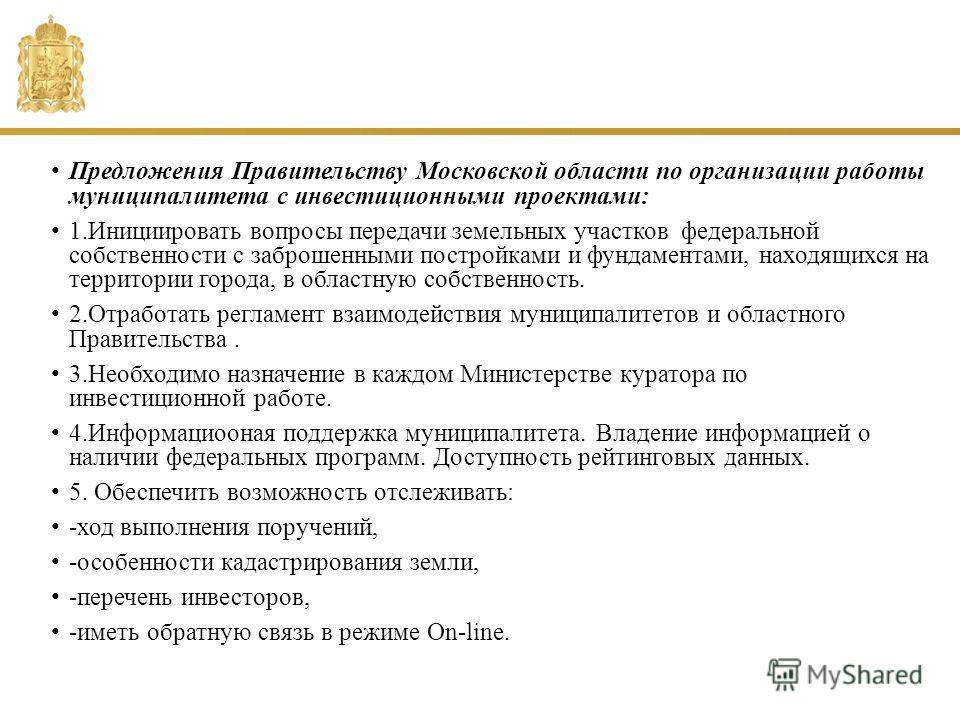 Предложения Правительству Московской области по организации работы муниципалитета с инвестиционными проектами: 1. Инициировать вопросы передачи земельных участков федеральной собственности с заброшенными постройками и фундаментами, находящихся на тер