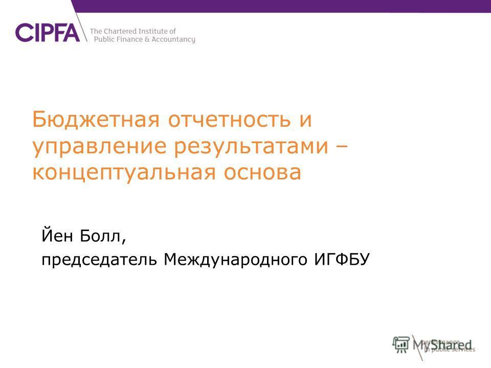 Бюджетная отчетность и управление результатами – концептуальная основа Йен Болл, председатель Международного ИГФБУ