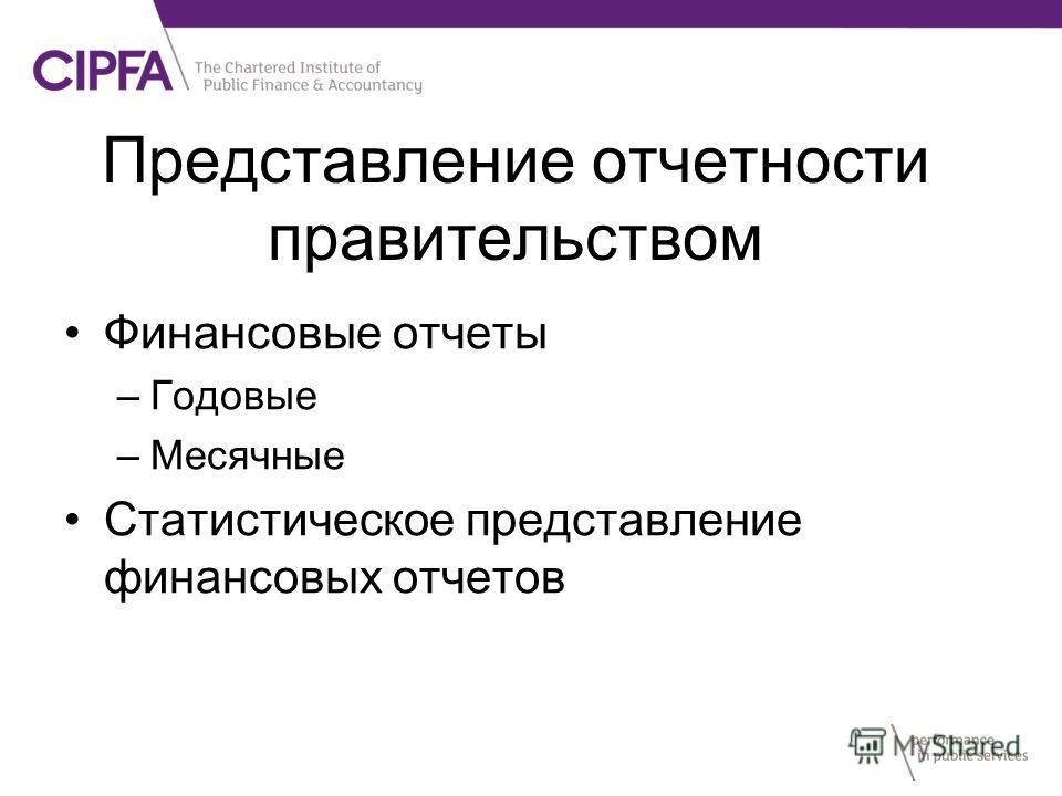 Представление отчетности правительством Финансовые отчеты –Годовые –Месячные Статистическое представление финансовых отчетов