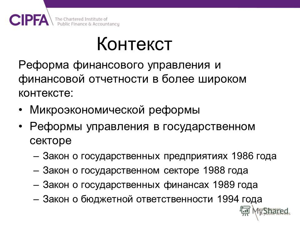 Реформа финансового управления и финансовой отчетности в более широком контексте: Микроэкономической реформы Реформы управления в государственном секторе –Закон о государственных предприятиях 1986 года –Закон о государственном секторе 1988 года –Зако
