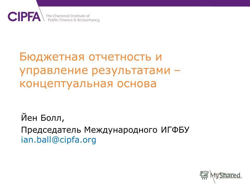 Бюджетная отчетность и управление результатами – концептуальная основа Йен Болл, Председатель Международного ИГФБУ ian.ball@cipfa.org