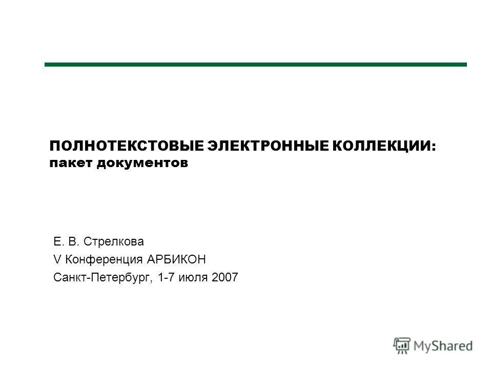 ПОЛНОТЕКСТОВЫЕ ЭЛЕКТРОННЫЕ КОЛЛЕКЦИИ: пакет документов Е. В. Стрелкова V Конференция АРБИКОН Санкт-Петербург, 1-7 июля 2007