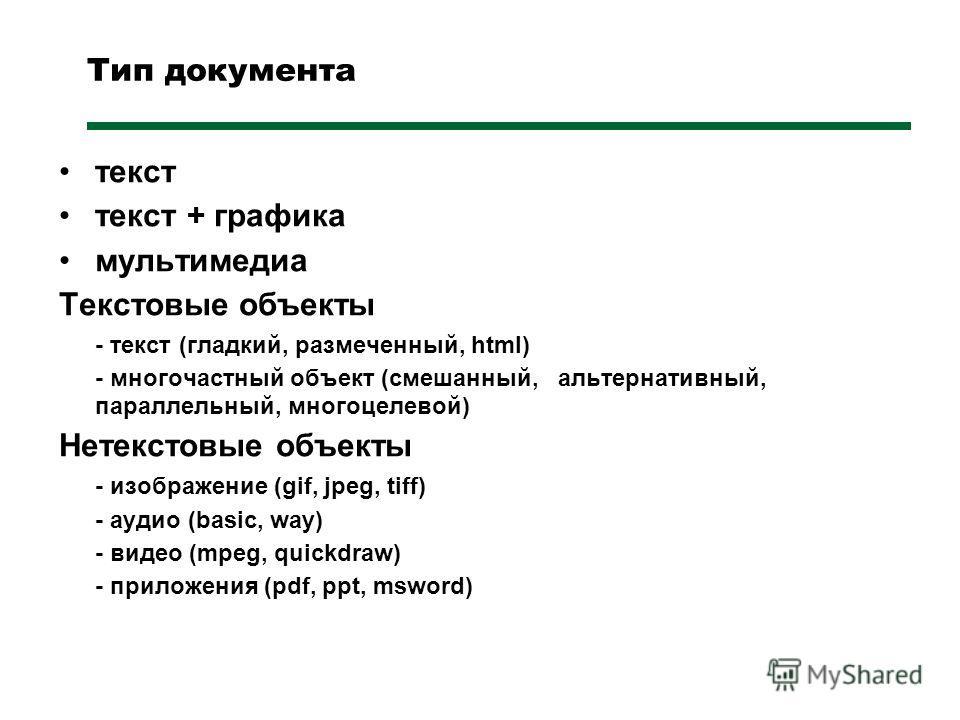 Тип документа текст текст + графика мультимедиа Текстовые объекты - текст (гладкий, размеченный, html) - многочастный объект (смешанный, альтернативный, параллельный, многоцелевой) Нетекстовые объекты - изображение (gif, jpeg, tiff) - аудио (basic, w
