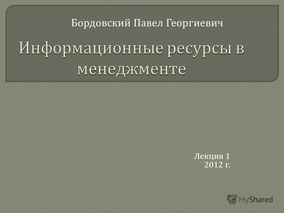 Лекция 1 2012 г. Бордовский Павел Георгиевич