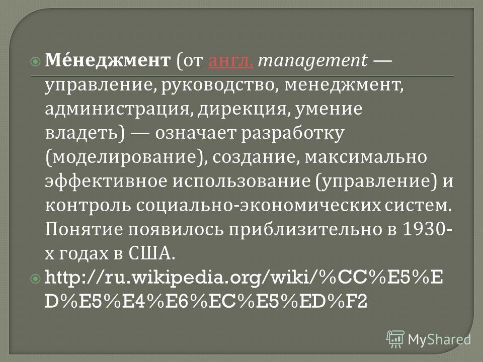 Менеджмент ( от англ. management управление, руководство, менеджмент, администрация, дирекция, умение владеть ) означает разработку ( моделирование ), создание, максимально эффективное использование ( управление ) и контроль социально - экономических