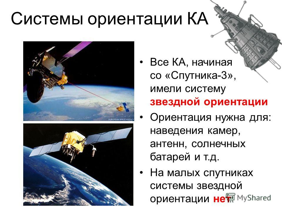 Системы ориентации КА Все КА, начиная со «Спутника-3», имели систему звездной ориентации Ориентация нужна для: наведения камер, антенн, солнечных батарей и т.д. На малых спутниках системы звездной ориентации нет