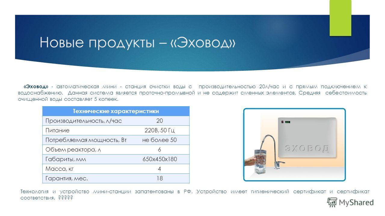 Новые продукты – «Эховод» Технические характеристики Производительность, л/час 20 Питание 220В, 50 Гц Потребляемая мощность, Втне более 50 Объем реактора, л 6 Габариты, мм 650x450x180 Масса, кг 4 Гарантия, мес.18 «Эховод» - автоматическая мини - стан