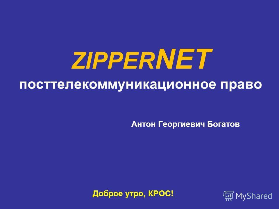 ZIPPER NET посттелекоммуникационное право Антон Георгиевич Богатов Доброе утро, КРОС!