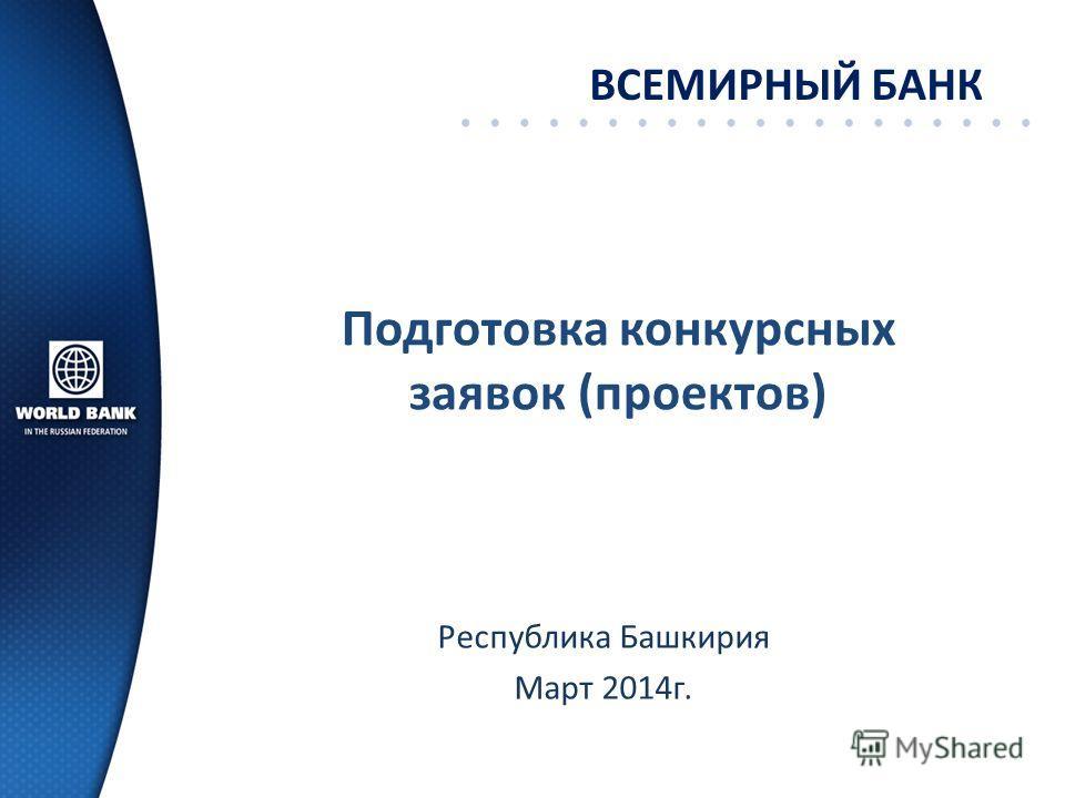 Подготовка конкурсных заявок (проектов) ВСЕМИРНЫЙ БАНК Республика Башкирия Март 2014 г.