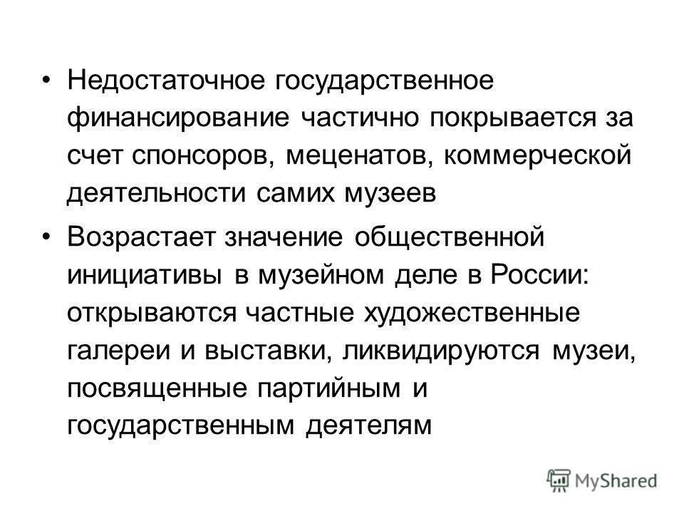 Недостаточное государственное финансирование частично покрывается за счет спонсоров, меценатов, коммерческой деятельности самих музеев Возрастает значение общественной инициативы в музейном деле в России: открываются частные художественные галереи и