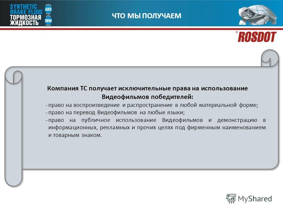ЧТО МЫ ПОЛУЧАЕМ Компания ТС получает исключительные права на использование Видеофильмов победителей: -право на воспроизведение и распространение в любой материальной форме; -право на перевод Видеофильмов на любые языки; -право на публичное использова