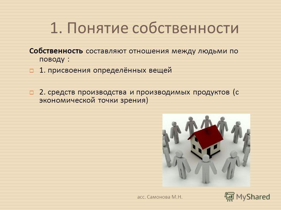 1. Понятие собственности Собственность составляют отношения между людьми по поводу : 1. присвоения определённых вещей 2. средств производства и производимых продуктов ( с экономической точки зрения )