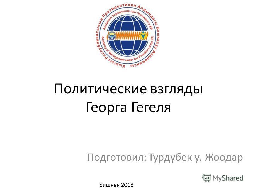 Политические взгляды Георга Гегеля Подготовил: Турдубек у. Жоодар Бишкек 2013