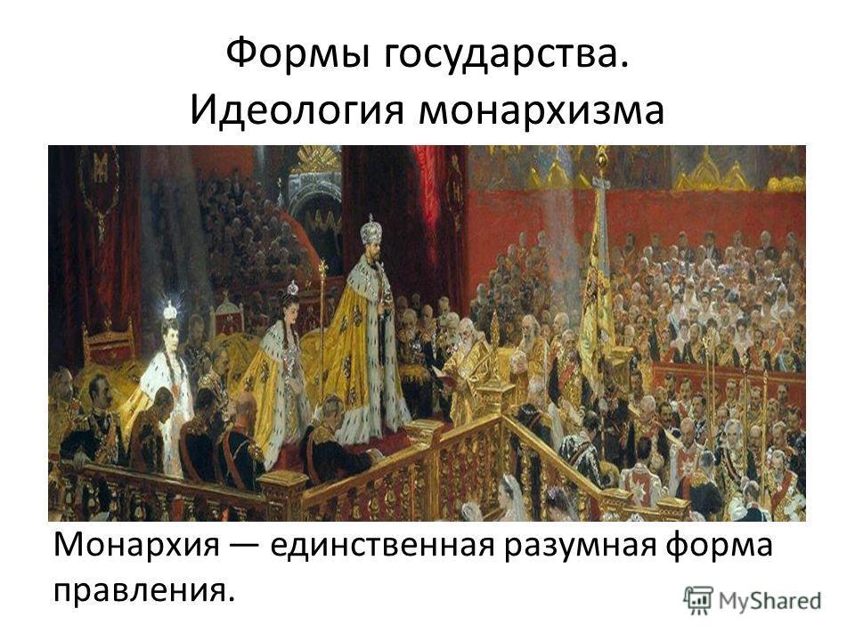 Формы государства. Идеология монархизма Монархия единственная разумная форма правления.