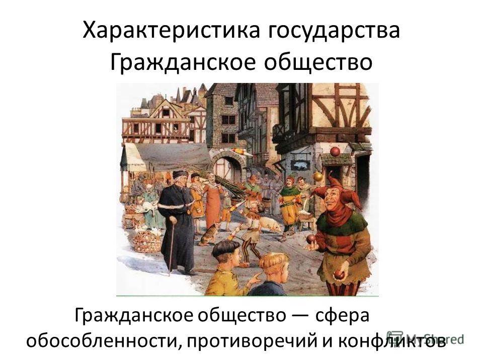 Характеристика государства Гражданское общество Гражданское общество сфера обособленности, противоречий и конфликтов
