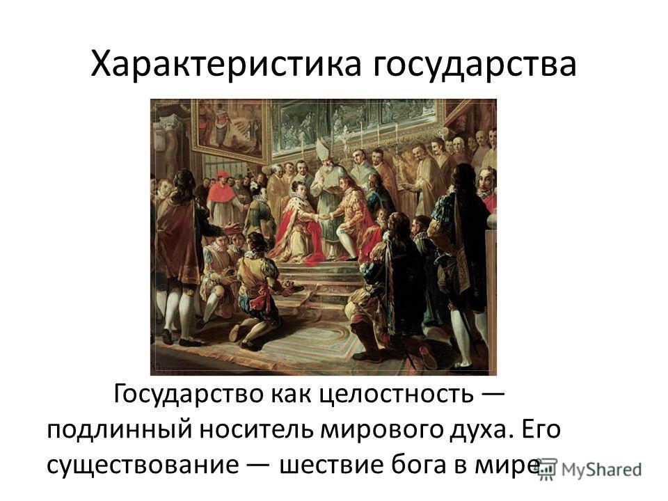 Характеристика государства Государство как целостность подлинный носитель мирового духа. Его существование шествие бога в мире