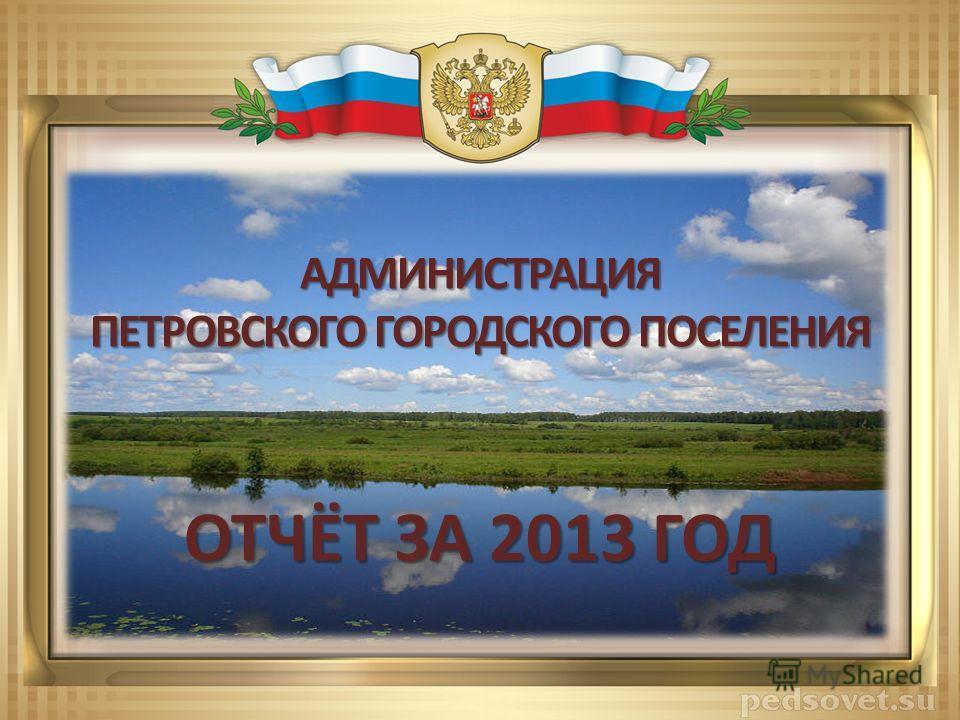 ОТЧЁТ ЗА 2013 ГОД АДМИНИСТРАЦИЯ ПЕТРОВСКОГО ГОРОДСКОГО ПОСЕЛЕНИЯ