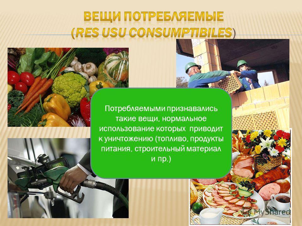 Потребляемыми признавались такие вещи, нормальное использование которых приводит к уничтожению (топливо, продукты питания, строительный материал и пр.)