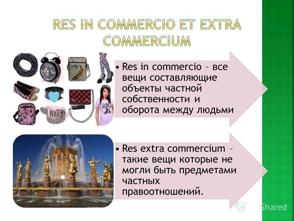 Res in commercio – все вещи составляющие объекты частной собственности и оборота между людьми. Res extra commercium – такие вещи которые не могли быть предметами частных правоотношений..
