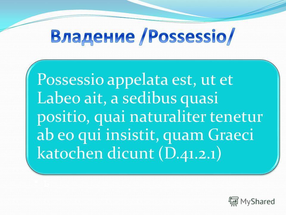 Possessio appelata est, ut et Labeo ait, a sedibus quasi positio, quai naturaliter tenetur ab eo qui insistit, quam Graeci katochen dicunt (D.41.2.1) ь
