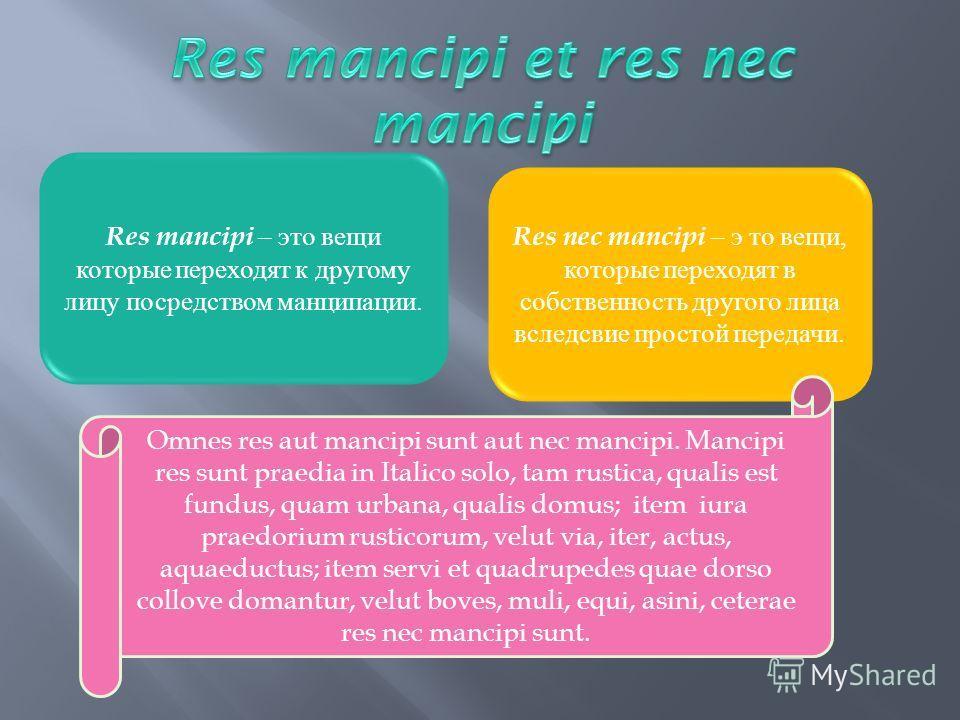 Res mancipi – это вещи которые переходят к другому лицу посредством манципации. Res nec mancipi – э то вещи, которые переходят в собственность другого лица вследсвие простой передачи. Omnes res aut mancipi sunt aut nec mancipi. Mancipi res sunt praed