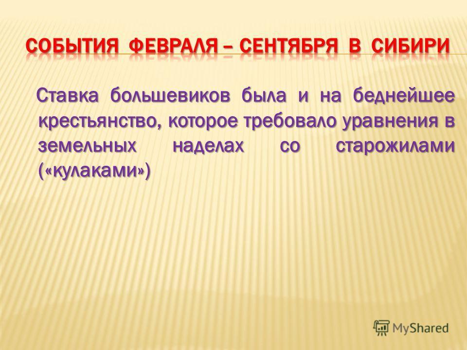 Ставка большевиков была и на беднейшее крестьянство, которое требовало уравнения в земельных наделах со старожилами («кулаками»)