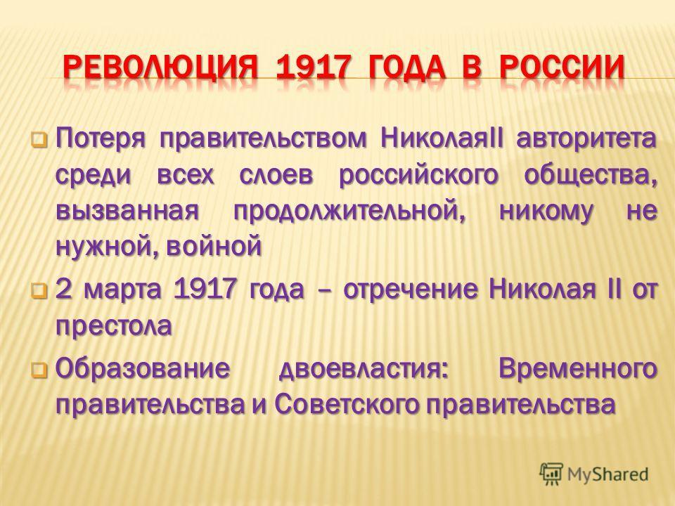Потеря правительством НиколаяII авторитета среди всех слоев российского общества, вызванная продолжительной, никому не нужной, войной Потеря правительством НиколаяII авторитета среди всех слоев российского общества, вызванная продолжительной, никому