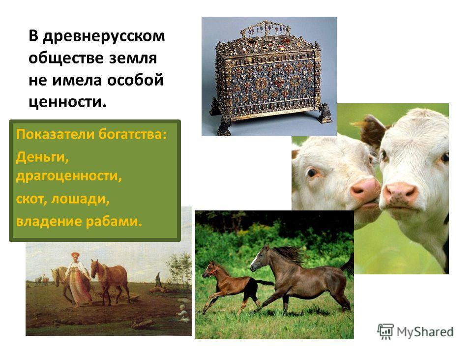 В древнерусском обществе земля не имела особой ценности. Показатели богатства: Деньги, драгоценности, скот, лошади, владение рабами.