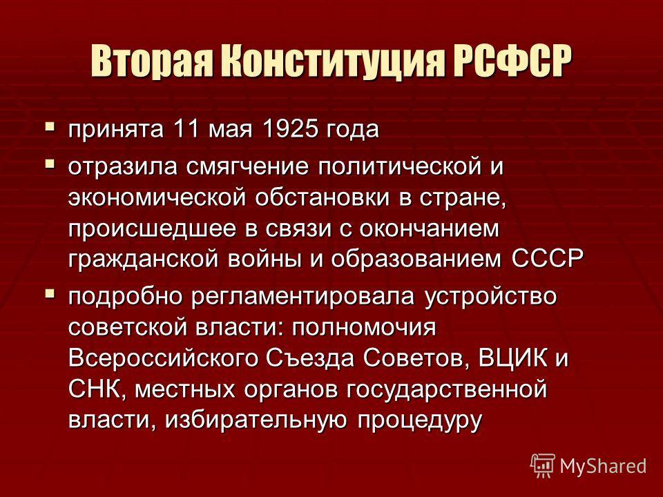 Вторая Конституция РСФСР принята 11 мая 1925 года принята 11 мая 1925 года отразила смягчение политической и экономической обстановки в стране, происшедшее в связи с окончанием гражданской войны и образованием СССР отразила смягчение политической и э