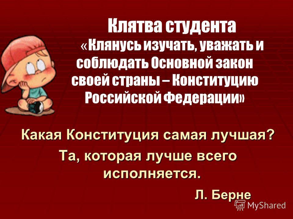Какая Конституция самая лучшая? Та, которая лучше всего исполняется. Л. Берне Л. Берне Клятва студента « Клянусь изучать, уважать и соблюдать Основной закон своей страны – Конституцию Российской Федерации»