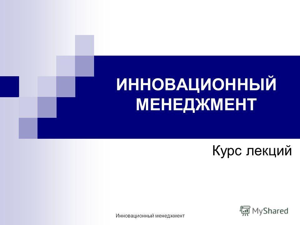 ИННОВАЦИОННЫЙ МЕНЕДЖМЕНТ Курс лекций Инновационный менеджмент