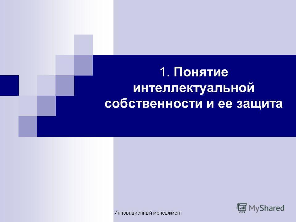 1. Понятие интеллектуальной собственности и ее защита Инновационный менеджмент