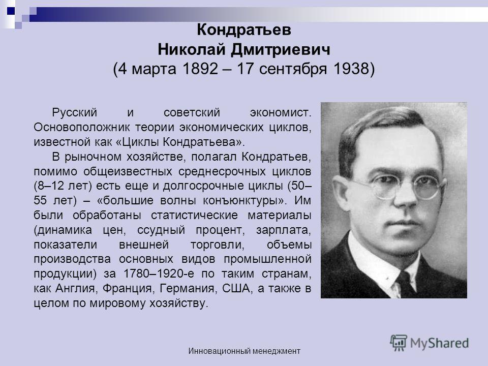 Кондратьев Николай Дмитриевич (4 марта 1892 – 17 сентября 1938) Русский и советский экономист. Основоположник теории экономических циклов, известной как «Циклы Кондратьева». В рыночном хозяйстве, полагал Кондратьев, помимо общеизвестных среднесрочных