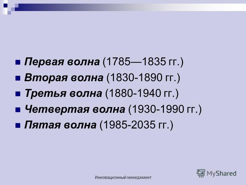 Первая волна (17851835 гг.) Вторая волна (1830-1890 гг.) Третья волна (1880-1940 гг.) Четвертая волна (1930-1990 гг.) Пятая волна (1985-2035 гг.) Инновационный менеджмент